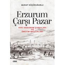 Erzurum Çarşı Pazar | Eski Erzurum Çarşıları ve Üretim Mekânları