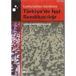 Cumhuriyetten Günümüze Türkiye'de İşçi Sendikacılığı